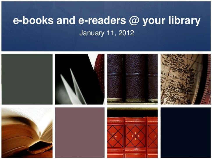 e-books and e-readers @ your library            January 11, 2012