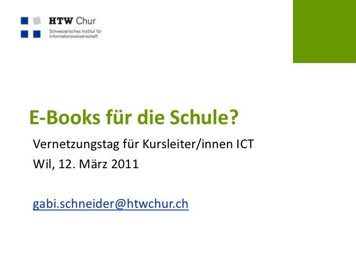 E-Books für die Schule? <br />Vernetzungstag für Kursleiter/innen ICT<br />Wil, 12. März 2011<br />gabi.schneider@htwchur....