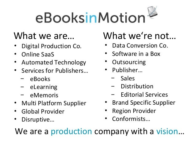 What we are… • • • •  Digital Production Co. Online SaaS Automated Technology Services for Publishers… ̶ eBooks ̶ eLearnin...