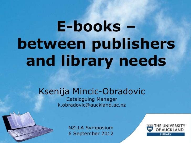 E-books –between publishers and library needs  Ksenija Mincic-Obradovic         Cataloguing Manager      k.obradovic@auckl...
