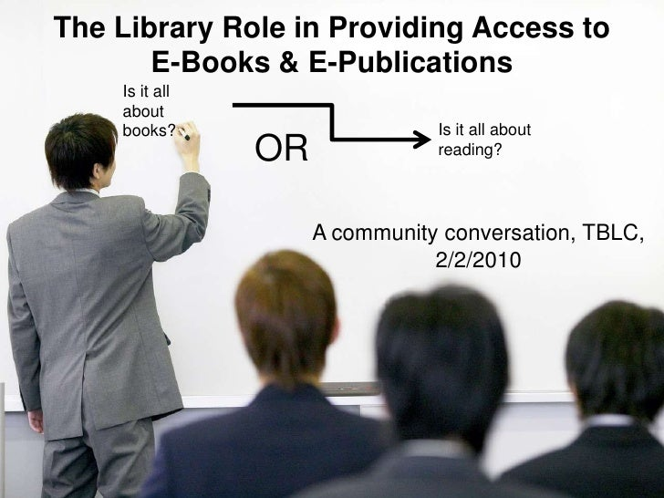 The Library Role in Providing Access to E-Books & E-Publications <br />Is it all about books?<br />Is it all about reading...