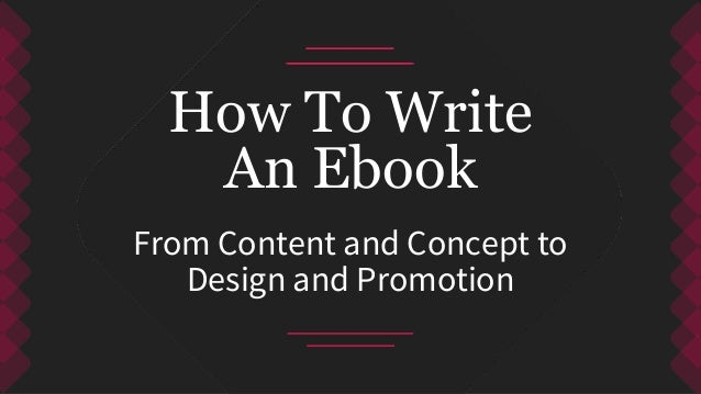 From Content and Concept to Design and Promotion How To Write An Ebook