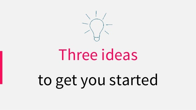 Three ideas to get you started