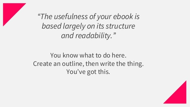 """You know what to do here. Create an outline, then write the thing. You've got this. """"The usefulness of your ebook is based..."""