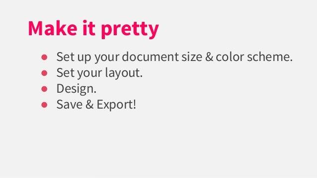 ● Set up your document size & color scheme. ● Set your layout. ● Design. ● Save & Export! Make it pretty