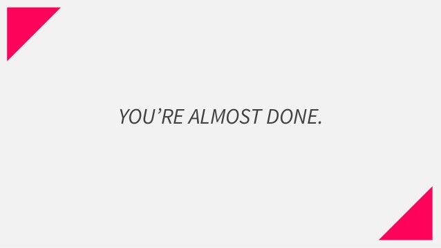 YOU'RE ALMOST DONE.