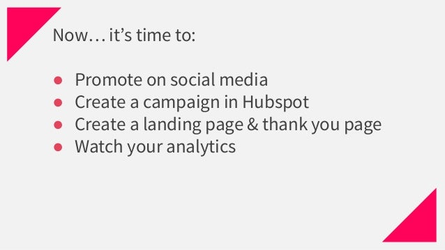 Now… it's time to: ● Promote on social media ● Create a campaign in Hubspot ● Create a landing page & thank you page ● Wat...