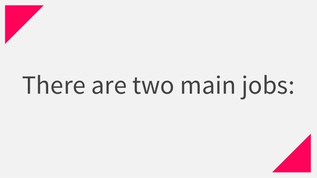 There are two main jobs: