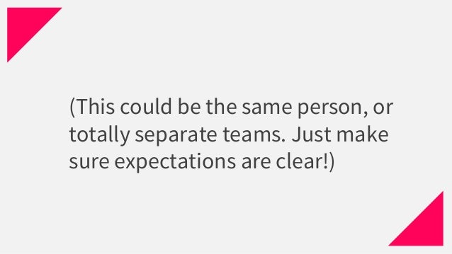 (This could be the same person, or totally separate teams. Just make sure expectations are clear!)