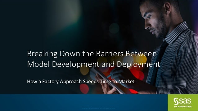 Copyright	©	SAS	Institute	Inc.	All	rights	reserved. Breaking	Down	the	Barriers	Between	 Model	Development	and	Deployment H...