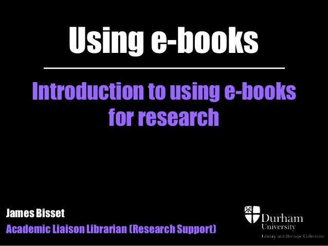 Using e-books     Introduction to using e-books             for researchJames BissetAcademic Liaison Librarian (Research S...