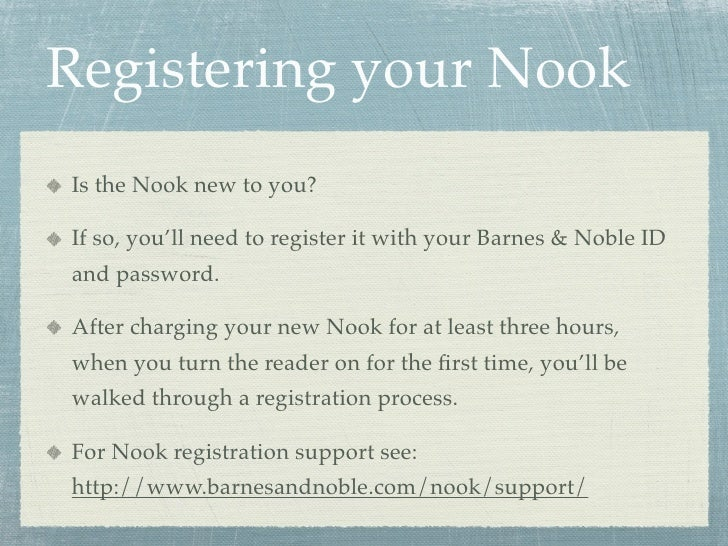Registering your Nook Is the Nook new to you?  If so, you'll need to register it with your Barnes & Noble ID and password....