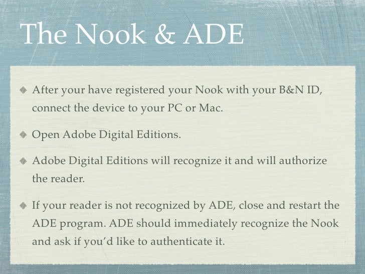 The Nook & ADE After your have registered your Nook with your B&N ID, connect the device to your PC or Mac.  Open Adobe Di...