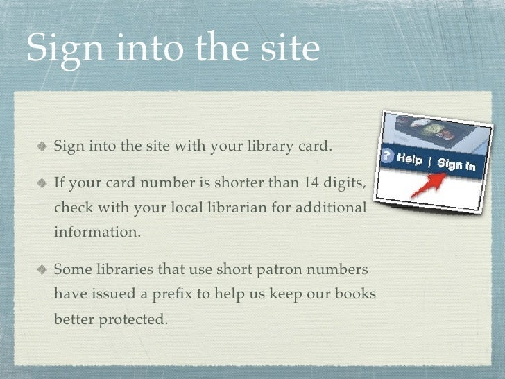 Sign into the site   Sign into the site with your library card.   If your card number is shorter than 14 digits,  check wi...