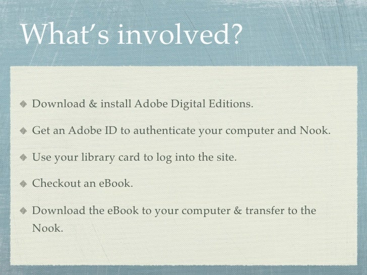 What's involved?  Download & install Adobe Digital Editions.  Get an Adobe ID to authenticate your computer and Nook.  Use...