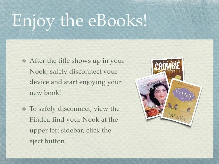 Enjoy the eBooks!    After the title shows up in your   Nook, safely disconnect your   device and start enjoying your   ne...