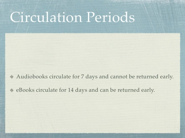 Circulation Periods   Audiobooks circulate for 7 days and cannot be returned early.  eBooks circulate for 14 days and can ...