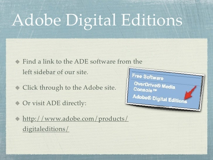 Adobe Digital Editions   Find a link to the ADE software from the  left sidebar of our site.   Click through to the Adobe ...