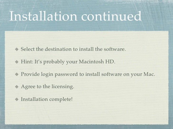 Installation continued   Select the destination to install the software.   Hint: It's probably your Macintosh HD.   Provid...
