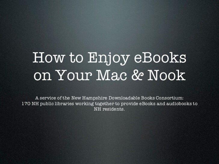 How to Enjoy eBooks    on Your Mac & Nook     A service of the New Hampshire Downloadable Books Consortium:170 NH public l...