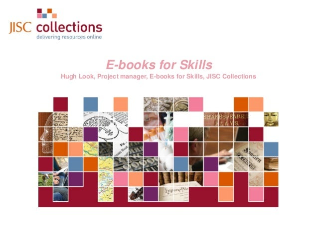 E-books for Skills Hugh Look, Project manager, E-books for Skills, JISC Collections  JISC Collections