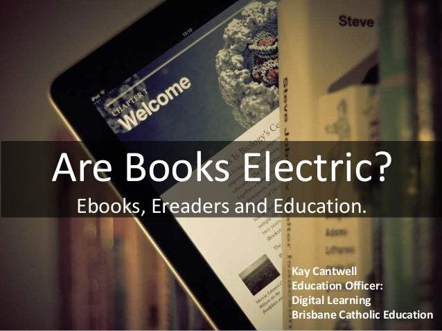 Are Books Electric? Ebooks, Ereaders and Education. Kay Cantwell Education Officer: Digital Learning Brisbane Catholic Edu...