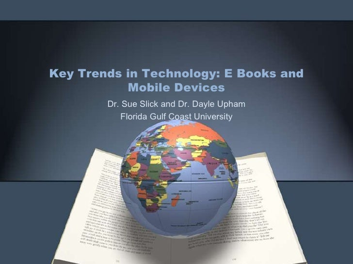 Key Trends in Technology: E Books and Mobile Devices<br />Dr. Sue Slick and Dr. DayleUpham<br />Florida Gulf Coast Univers...