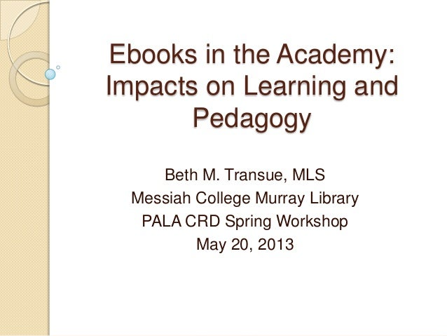 Ebooks in the Academy:Impacts on Learning andPedagogyBeth M. Transue, MLSMessiah College Murray LibraryPALA CRD Spring Wor...