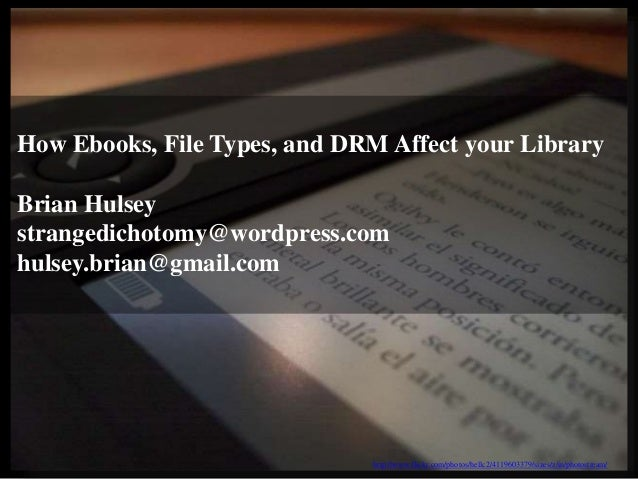 How Ebooks, File Types, and DRM Affect your Library Brian Hulsey strangedichotomy@wordpress.com hulsey.brian@gmail.com htt...