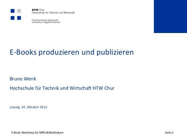 E-Books produzieren und publizierenBruno WenkHochschule für Technik und Wirtschaft HTW ChurLeipzig, 24. Oktober 2012 E-Boo...