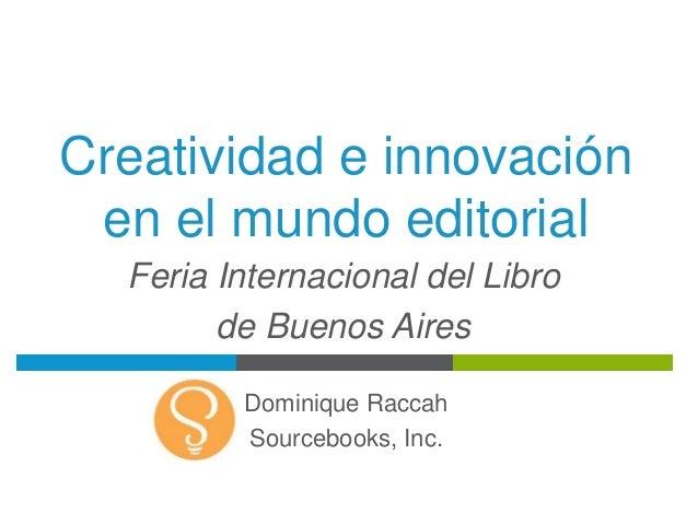 Creatividad e innovación en el mundo editorial Dominique Raccah Sourcebooks, Inc. Feria Internacional del Libro de Buenos ...