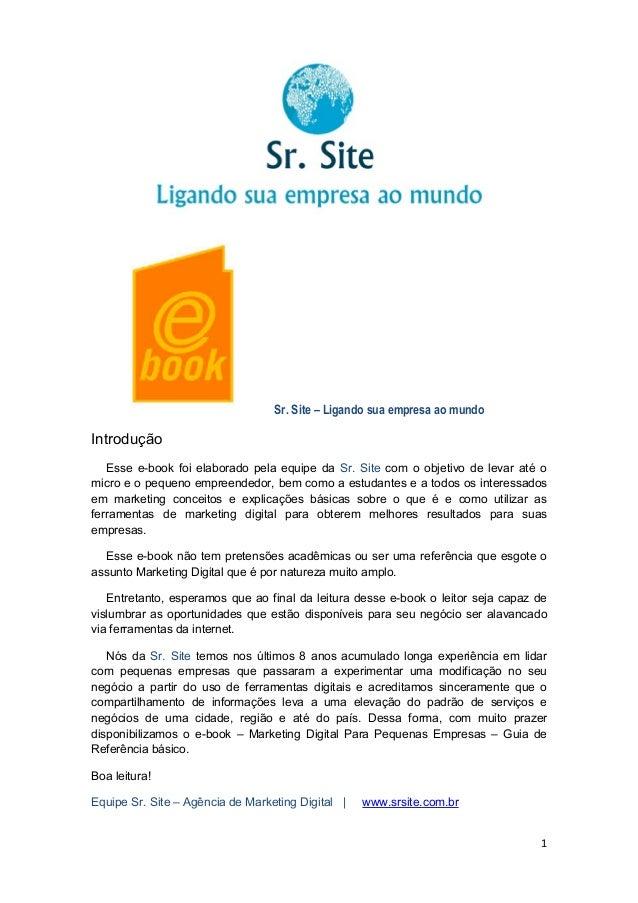 1 Sr. Site – Ligando sua empresa ao mundo Introdução Esse e-book foi elaborado pela equipe da Sr. Site com o objetivo de l...
