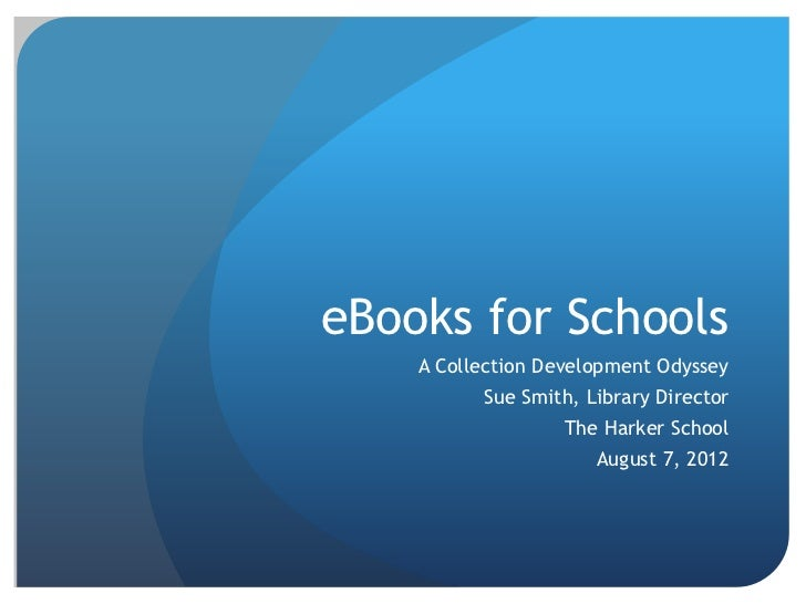eBooks for Schools    A Collection Development Odyssey          Sue Smith, Library Director                   The Harker S...