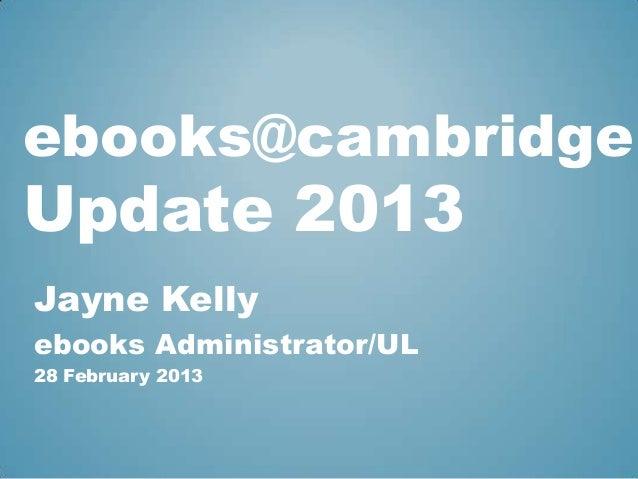 ebooks@cambridgeUpdate 2013Jayne Kellyebooks Administrator/UL28 February 2013