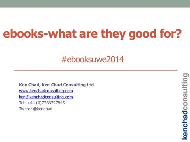 ebooks-what are they good for? #ebooksuwe2014 Ken Chad, Ken Chad Consulting Ltd www.kenchadconsulting.com ken@kenchadconsu...