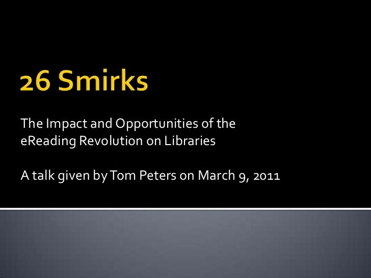 26 Smirks<br />The Impact and Opportunities of the eReading Revolution on Libraries <br />A talk given by Tom Peters on Ma...