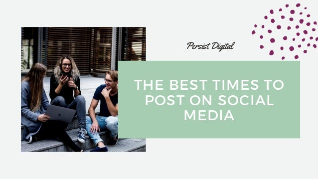 THE BEST TIMES TO POST ON SOCIAL MEDIA Persist Digital