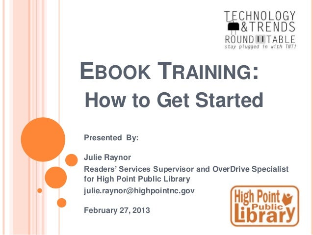 EBOOK TRAINING:How to Get StartedPresented By:Julie RaynorReaders' Services Supervisor and OverDrive Specialistfor High Po...