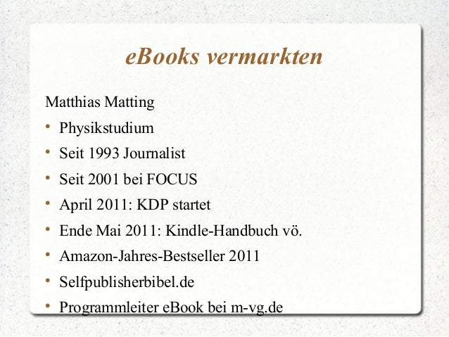 eBooks vermarkten Matthias Matting  Physikstudium  Seit 1993 Journalist  Seit 2001 bei FOCUS  April 2011: KDP startet ...
