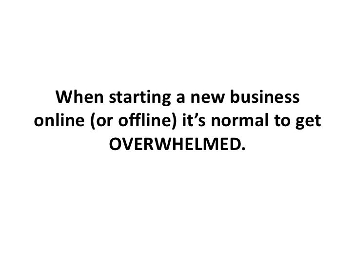 When starting a new businessonline (or offline) it's normal to get         OVERWHELMED.