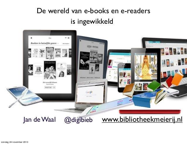 De wereld van e-books en e-readers is ingewikkeld  Jan de Waal  zondag 24 november 2013  @digibieb  www.bibliotheekmeierij...