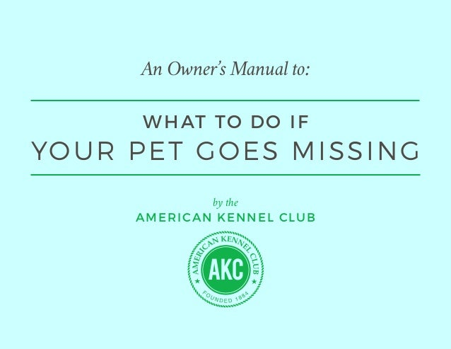 An Owner's Manual to: by the AMERICAN KENNEL CLUB WHAT TO DO IF YOUR PET GOES MISSING