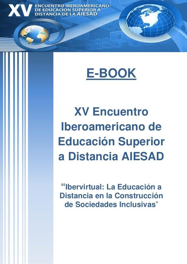 """E-BOOK   XV EncuentroIberoamericano deEducación Superiora Distancia AIESAD""""Ibervirtual: La Educación aDistancia en la Cons..."""