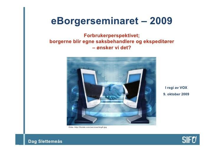 eBorgerseminaret – 2009                       Forbrukerperspektivet;         borgerne blir egne saksbehandlere og ekspedit...