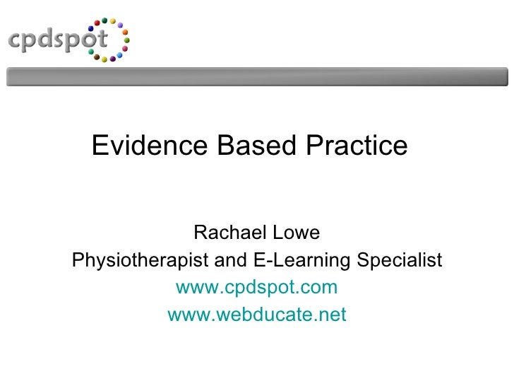 Evidence Based Practice Rachael Lowe Physiotherapist and E-Learning Specialist www.cpdspot.com www.webducate.net