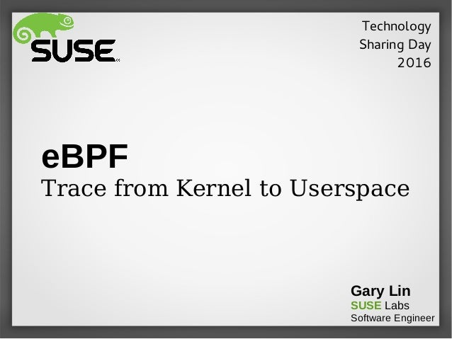 eBPF Trace from Kernel to Userspace Gary Lin SUSE Labs Software Engineer Technology Sharing Day 2016