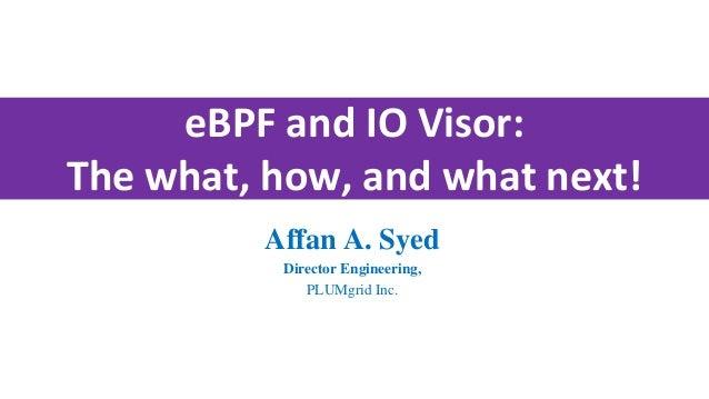 eBPF and IO Visor: The what, how, and what next! Affan A. Syed Director Engineering, PLUMgrid Inc.