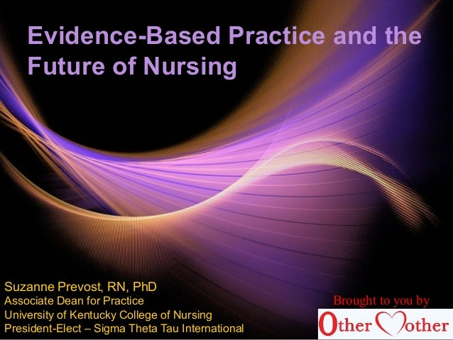 Evidence-Based Practice and the Future of Nursing Suzanne Prevost, RN, PhD Associate Dean for Practice University of Kentu...