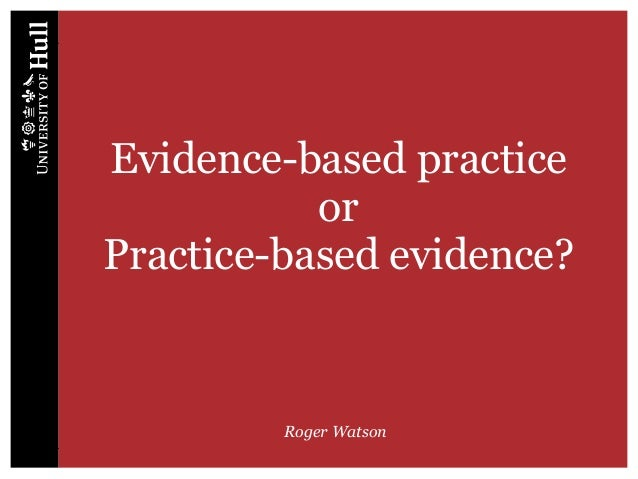 Evidence-based practice or Practice-based evidence? Roger Watson