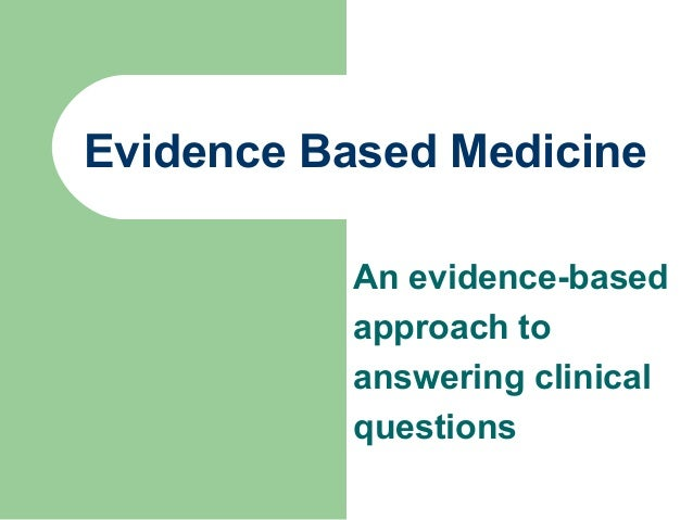 Evidence Based Medicine An evidence-based approach to answering clinical questions